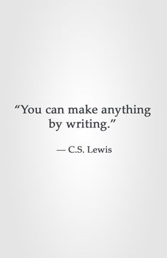 """You can make anything by writing."" ― C.S. Lewis"