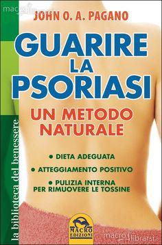 Guarire la Psoriasi - Un Metodo Naturale - Libro - Dieta adeguata - Atteggiamento positivo - Pulizia interna per rimuovere le tossine - John Pagano