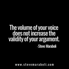The volume of your voice does not increase the validity of your argument. - Steve Maraboli