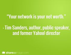 """""""Your network is your net worth.""""  – Tim Sanders, author, public speaker, and former Yahoo! director"""