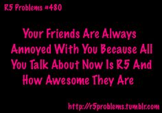 r5 problems | R5 Problems LOL yeah i do that to my friend katie and bunch of other people!