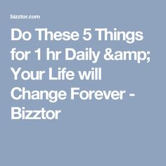 Do These 5 Things for 1 hr Daily & Your Life will Change Forever - Bizztor