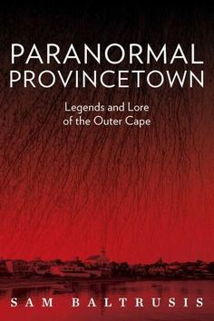 Paranormal Provincetown: Legends and Lore of the Outer Cape