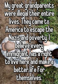 """""""My great grandparents were illegal their entire lives. They came to America to escape the Nazis and poverty. I believe every immigrant has a right to live here and make a better life for themselves."""""""