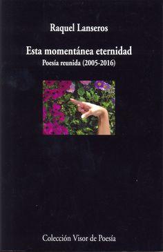 Esta momentánea eternidad: poesía reunida (2005-2016) / Raquel Lanseros