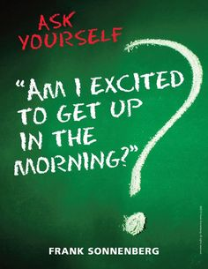"Ask Yourself –– ""Am      Ask Yourself –– ""Am I excited to get up in the morning?"" Frank Sonnenberg I  www.FrankSonnenbe...   https://www.pinterest.com/pin/445082375653549414/   Also check out: http://kombuchaguru.com"