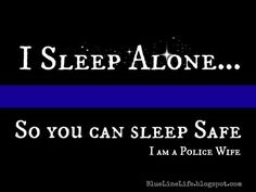 Police Wife- I seriously laugh at women who are afraid to be home alone at night. Silly drama queens, I sleep alone all the time so you don't have to worry.