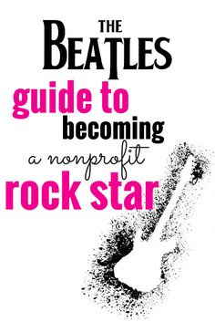 Love the Beatles? Want to change the world? We've got you covered with this guide that shows you how to become a nonprofit rock star!