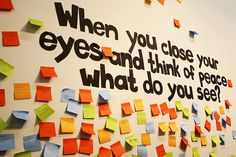 """When you close your eyes and think of peace what do you see?"" This was apparently part of the 2011 Knowledge Integration Museum Exhibition at the University of Waterloo in Canada. I love this because it speaks to our ability to envision a better world."