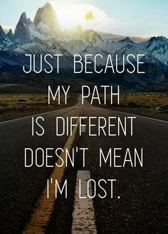 Just because my path is different doesn't mean I'm lost. We are each on our own path in life. We all get to where we're going in a uniqu...