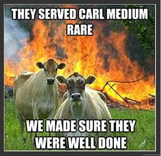 they served carl medium rare we made sure they were well don - Evil cows