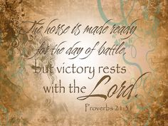 """The horse is made ready for the day of battle, but victory rests with the LORD.""  Proverbs 21:31"