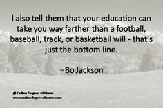 Quotes on education. I also tell them that your education can take you way farther than a football, baseball, track, or basketball will - that's just the bottom line.-Bo Jackson #Quotesoneducation  #Quoteabouteducation www.onlinedegreeathome.com