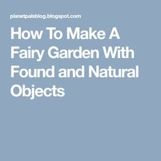 How To Make A Fairy Garden With Found and Natural Objects