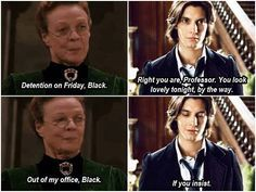 "McGonagall: ""Detention on Friday, Black."" Sirius: ""Right you are, Professor. You look lovely tonight, by the way."" McGonagall: ""Out of my office, Black."" Sirius: ""If you insist."""