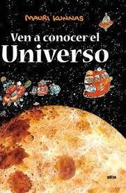 KUNNAS, MAURI. Ven a conocer el universo (J 52 KUN ven) Libro informativo sobre nuestra galaxia en el que la información se sustenta en un relato protagonizado por unos animales humanizados que visitan el universo. Situada la acción en el año 3001, el cursillo sobre el espacio ha finalizado y los alumnos se montan en un autobús espacial dispuestos a recorrer el sistema solar y a medida que ellos viajan el lector va conociendo datos reales de cada lugar: planetas, estrellas, satélites…