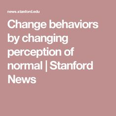 Change behaviors by changing perception of normal   Stanford News