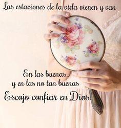 Las estaciones de la vida vienen y  van, en las buenas y en las no tan buenas escojo confiar en Dios.