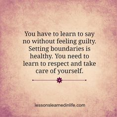 Learn to say No without feeling guilty. Setting boundaries is healthy. You need to learn to respect and take care of yourself