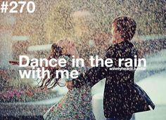 Win My Heart! Dance in the rain with me :) Being able to have fun and make memories.