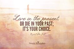 """""""Live in the present, or die in your past; it's your choice"""" by Bryant McGill Great Quotes, Inspirational Quotes, Bryant Mcgill, Simple Reminders, Live In The Present, Knowledge And Wisdom, Word Up, Best Vibrators, I Can Relate"""