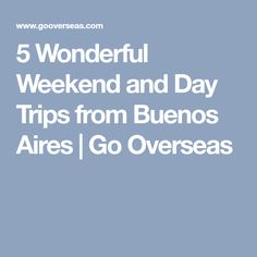 5 Wonderful Weekend and Day Trips from Buenos Aires | Go Overseas