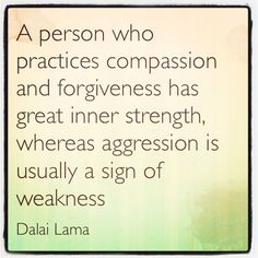 """""""A person who practices compassion and forgiveness has great inner strength, whereas aggression is usually a sign of weakness."""" - Dalai Lama http://www.harveker.com/"""