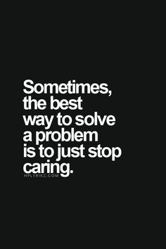 Sometimes, the best way to solve a problem is to just stop caring. Quotes Deep Feelings, Hurt Quotes, Badass Quotes, Wise Quotes, Words Quotes, Motivational Quotes, Inspirational Quotes, Sayings, I Dont Care Quotes