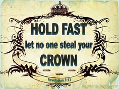 Revelation 3:11 (KJV) ~ Behold, I come quickly: hold that fast which thou hast, that no man take thy crown.