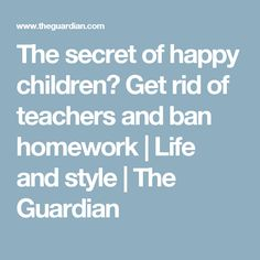 The secret of happy children? Get rid of teachers and ban homework | Life and style | The Guardian
