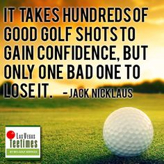 It takes hundred of good golf shots to gain confidence, but only one bad one to lose it. -Jack Nicklaus