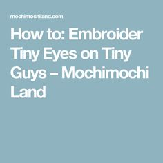 How to: Embroider Tiny Eyes on Tiny Guys – Mochimochi Land