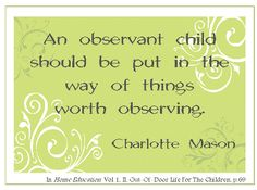 """An observant child should be put in the way of things worth observing."" ~ Charlotte Mason"