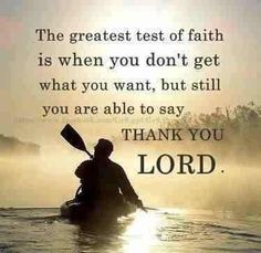 "The greatest test of faith is when you don't get what you want, but still you are able to say, ""Thank you, Lord."""
