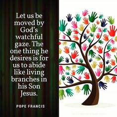 Let us be moved by Gods watchful gaze. The one thing he desires is for us to abide like living branches in his Son Jesus. #PopeFrancis