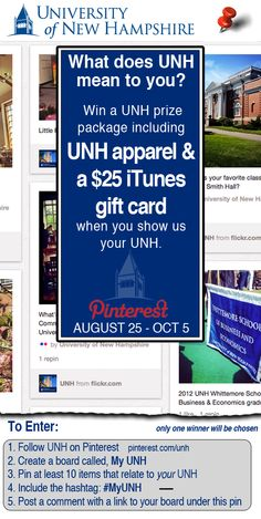 What does UNH mean to you?       1. Follow UNH on Pinterest             2. Create a board called, 'My UNH'     3. Pin at least 10 items that relate to your UNH.    4. Include the hashtag #MyUNH    5. Post a comment with a link to your board under this pin.        The most-interesting and publicized board wins a UNH prize package including UNH apparel and an iTunes gift card! Contest ends 10/05/12. Winner chosen 10/11/2012.         *contest open to all UNH staff, students and alumni