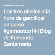 Los tres niveles a la hora de gamificar un curso #gamootco14   Blog de Fernando Santamaría