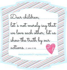"Proverbs 31 Ministries Encouragement for Today Devotion: ""Dear children, let's not merely say that we love each other; let us show the truth by our actions."" 1 John 3:18 -"