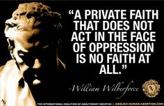 """""""A private faith that does not act in the face of oppression is no faith at all."""" - William Wilberforce"""