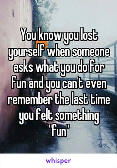 "You know you lost yourself when someone asks what you do for fun and you can't even remember the last time you felt something ""fun"""