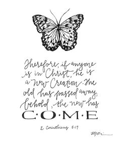 Therefore, if anyone is in Christ, he is a new creation.  The old has passed away, behold the new has come!