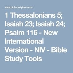 1 Thessalonians 5; Isaiah 23; Isaiah 24; Psalm 116 - New International Version - NIV - Bible Study Tools