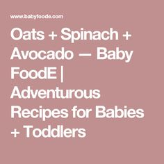 Oats + Spinach + Avocado — Baby FoodE | Adventurous Recipes for Babies + Toddlers