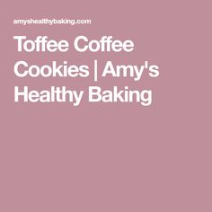 Toffee Coffee Cookies | Amy's Healthy Baking