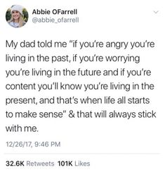 """My dad told me """"If you're angry you're living in the pas, if you're worrying you're living in the future and if you're content you'll know you're living in the present, and that's when life all starts to make sense"""" & that will aways stick with me. Real Quotes, Mood Quotes, True Quotes, Positive Quotes, Quotes To Live By, Motivational Quotes, Inspirational Quotes, Pretty Words, Cool Words"""