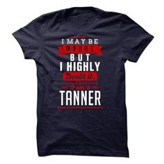 TANNER - I May Be Wrong But I highly i am TANNER - #gift for friends #student gift. TAKE IT => https://www.sunfrog.com/LifeStyle/TANNER--I-May-Be-Wrong-But-I-highly-i-am-TANNER.html?68278