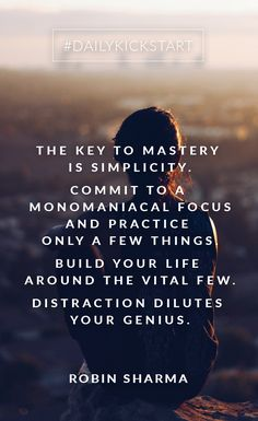 Your #DailyKickstart: The key to mastery is simplicity. Commit to a monomaniacal focus and practice only a few things. Build your life around The Vital Few. Distraction dilutes your genius.