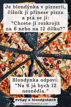 Je blondýnka v pizzerii, číšník ji přinese pizzu a ptá se jí_ _Chcete ji rozkrojit na 6 nebo na 12 dílku__ Blondynka odpovi_ _Na 6 já bych 12 nesnědla._ Vegetable Pizza, Bread, Vegetables, Food, Meal, Essen, Vegetable Recipes, Hoods, Breads