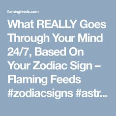 What REALLY Goes Through Your Mind 24/7, Based On Your Zodiac Sign – Flaming Feeds #zodiacsigns #astrology #horoscopes #zodiac #zodiaco #zodiaclovers #zodiacsymbols #love #dailyhoroscope #sexuality #sex #sad #love #zodiachoroscope