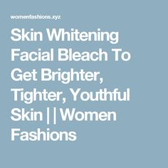 Skin Whitening Facial Bleach To Get Brighter, Tighter, Youthful Skin | | Women Fashions